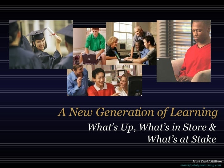 A New Generation of Learning What's Up, What's in Store & What's at Stake Mark David Milliron [email_address]