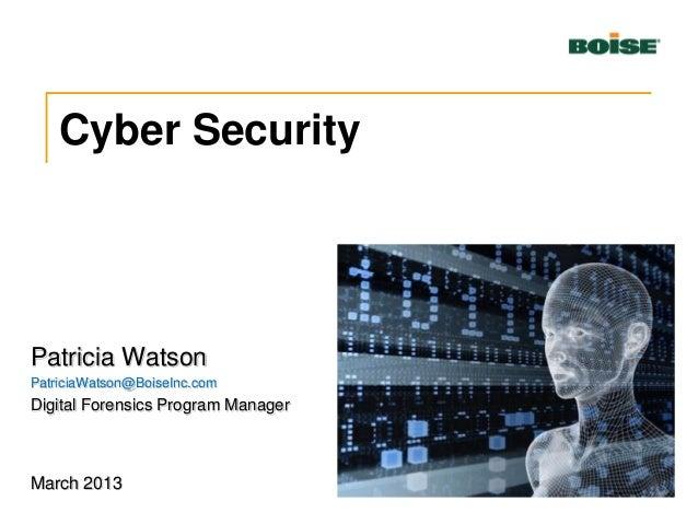 Cyber Security Patricia Watson PatriciaWatson@BoiseInc.com Digital Forensics Program Manager March 2013