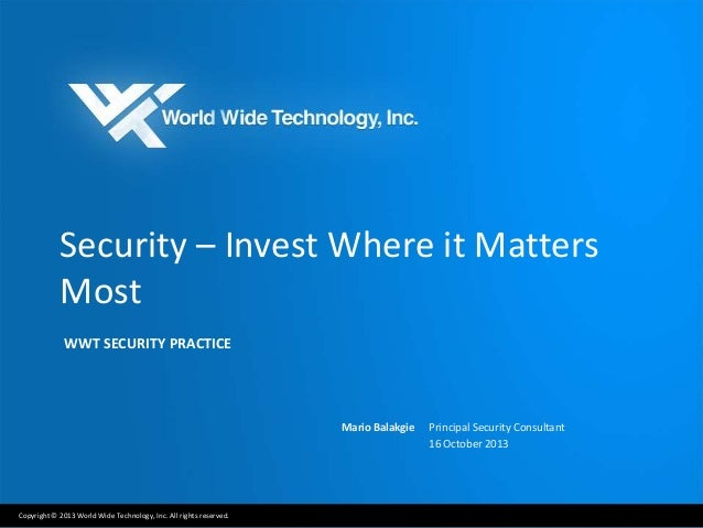 Security – Invest Where it Matters Most WWT SECURITY PRACTICE  Mario Balakgie  Copyright © 2013 World Wide Technology, Inc...