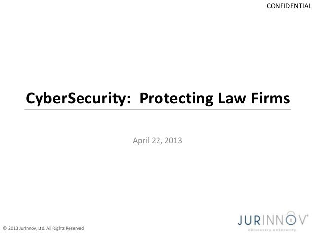 CONFIDENTIAL  CyberSecurity: Protecting Law Firms April 22, 2013  © 2013 JurInnov, Ltd. All Rights Reserved