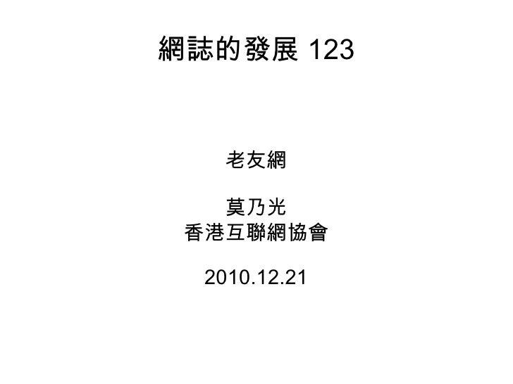 網誌的發展 123 老友網 莫乃光 香港互聯網協會 2010.12.21