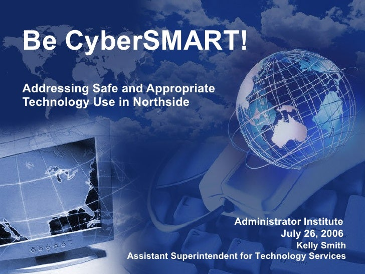 Be CyberSMART! Addressing Safe and Appropriate Technology Use in Northside Administrator Institute  July 26, 2006   Kelly ...
