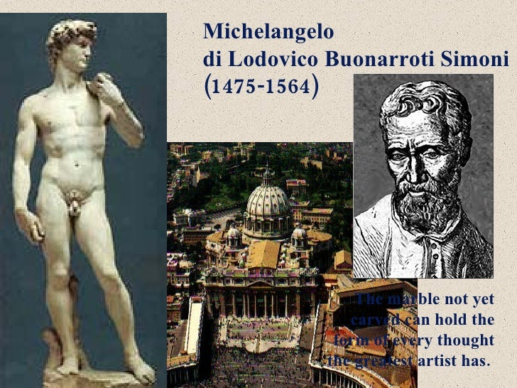 Michelangelo  di Lodovico Buonarroti Simoni  (1475-1564)   The marble not yet carved can hold the form of every thought th...
