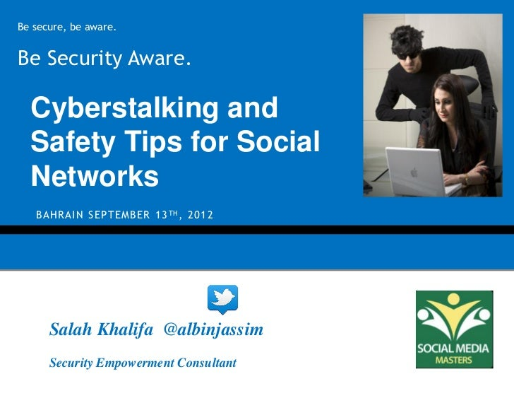 Be secure, be aware.Be Security Aware.  Cyberstalking and  Safety Tips for Social  Networks   B A H R A I N S E P T E M B ...
