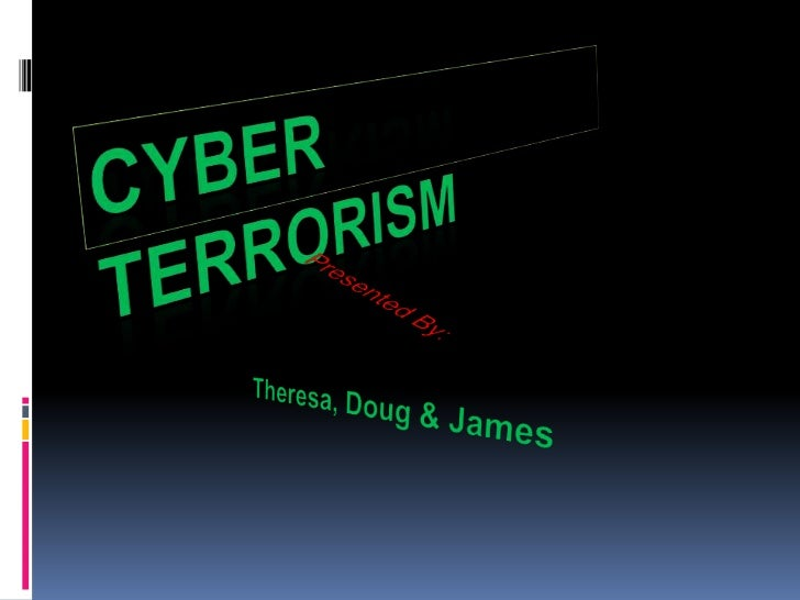 Cyber Terrorism <br />Presented By:<br />Theresa, Doug & James<br />