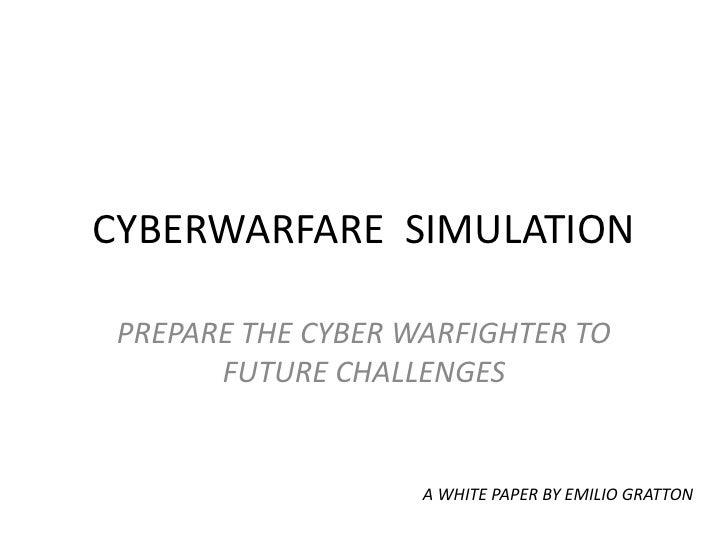 CYBERWARFARE  SIMULATION<br />PREPARE THE CYBER WARFIGHTER TO FUTURE CHALLENGES<br />A WHITE PAPER BY EMILIO GRATTON<br />