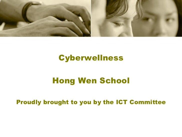 Cyberwellness Hong Wen School Proudly brought to you by the ICT Committee