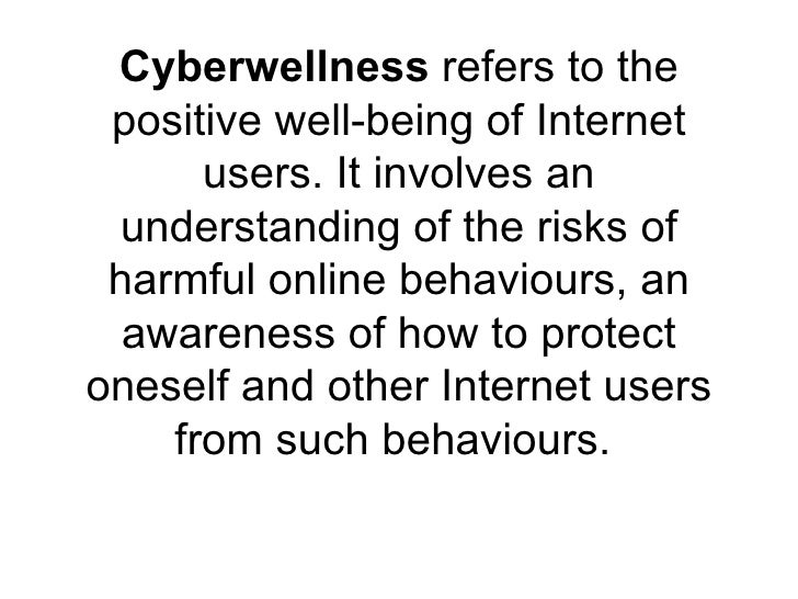 Cyberwellness  refers to the positive well-being of Internet users. It involves an understanding of the risks of harmful o...