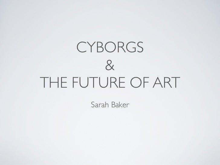 CYBORGS        &THE FUTURE OF ART      Sarah Baker