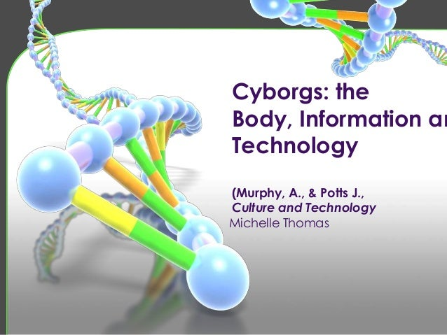Cyborgs: theBody, Information anTechnology(Murphy, A., & Potts J.,Culture and TechnologyMichelle Thomas