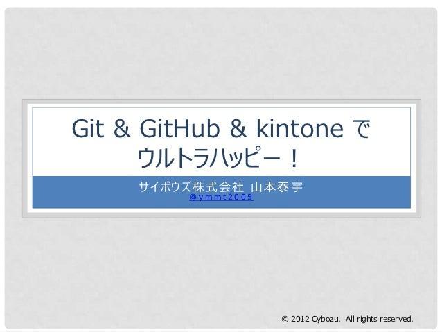 Git & GitHub & kintone で      ウルトラハッピー!     サイボウズ株式会社 山本泰宇         @ymmt2005                     © 2012 Cybozu. All rights...