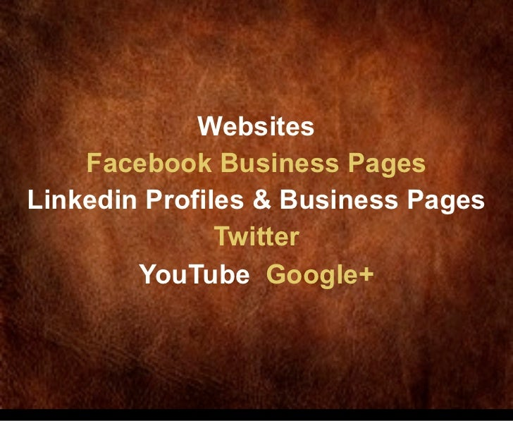 Websites    Facebook Business PagesLinkedin Profiles & Business Pages               Twitter        YouTube Google+