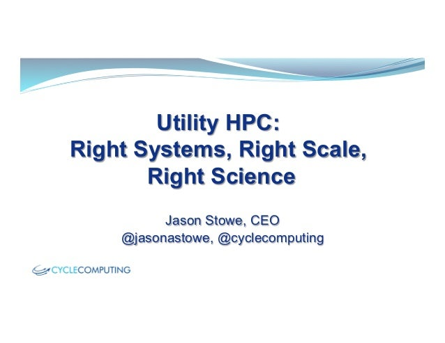 Utility HPC:Right Systems, Right Scale,Right ScienceJason Stowe, CEO@jasonastowe, @cyclecomputing