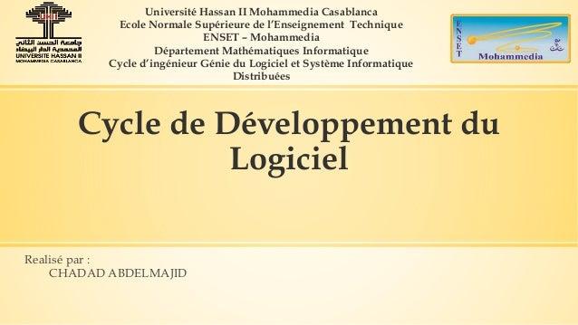 Cycle de Développement du Logiciel Realisé par : CHADAD ABDELMAJID Université Hassan II Mohammedia Casablanca Ecole Normal...