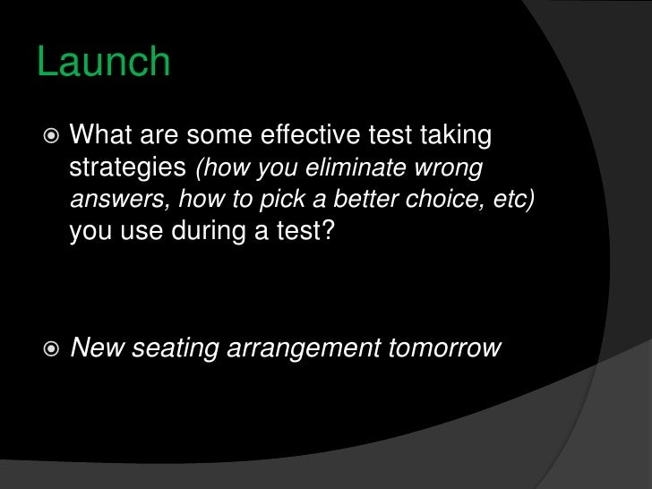 Launch<br />What are some effective test taking strategies (how you eliminate wrong answers, how to pick a better choice, ...