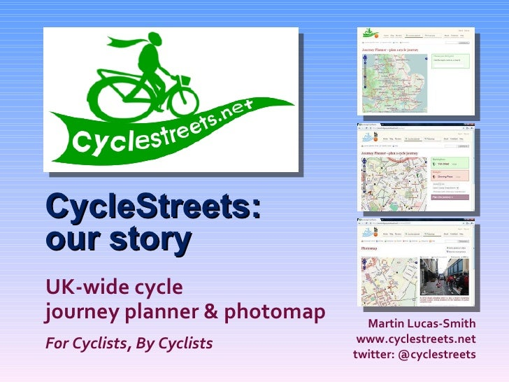CycleStreets: our story Martin Lucas-Smith www.cyclestreets.net twitter: @cyclestreets UK-wide cycle journey planner & pho...