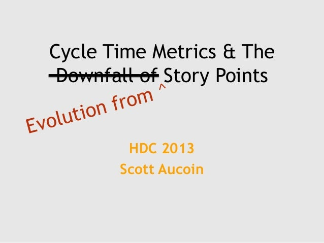 Cycle Time Metrics & The Downfall of Story Points HDC 2013 Scott Aucoin