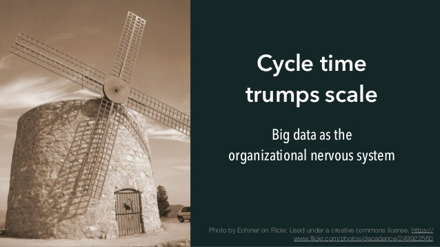 Cycle time trumps scale Big data as the organizational nervous system Photo by Echiner on Flickr. Used under a creative co...