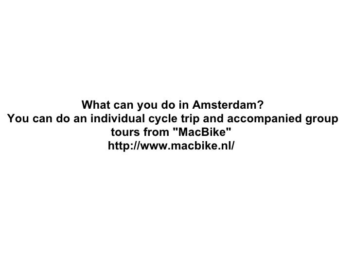 "What can you do in Amsterdam? You can do an individual cycle trip and accompanied group tours from ""MacBike""  ht..."