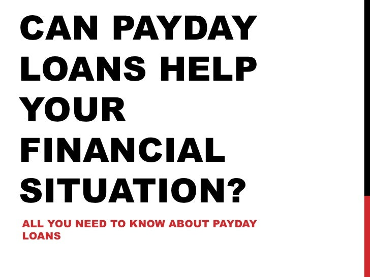 CAN PAYDAY LOANS HELP YOUR FINANCIAL SITUATION? ALL YOU NEED TO KNOW ABOUT PAYDAY LOANS