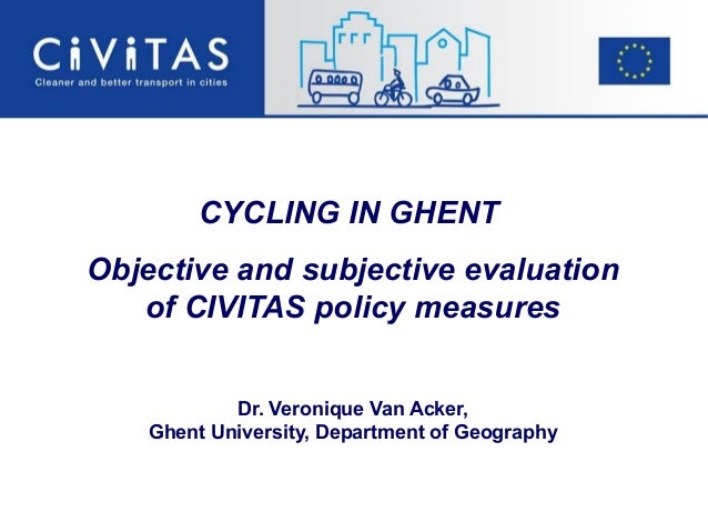CYCLING IN GHENTObjective and subjective evaluationof CIVITAS policy measuresDr. Veronique Van Acker,Ghent University, Dep...