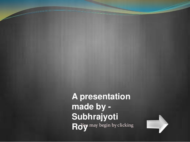 A presentationmade by -SubhrajyotiRoy may begin by clicking  You