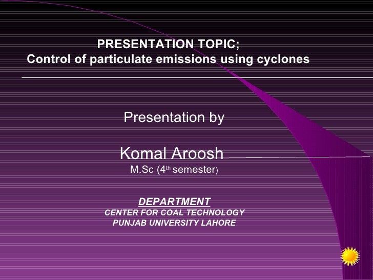 PRESENTATION TOPIC;Control of particulate emissions using cyclones                Presentation by               Komal Aroo...