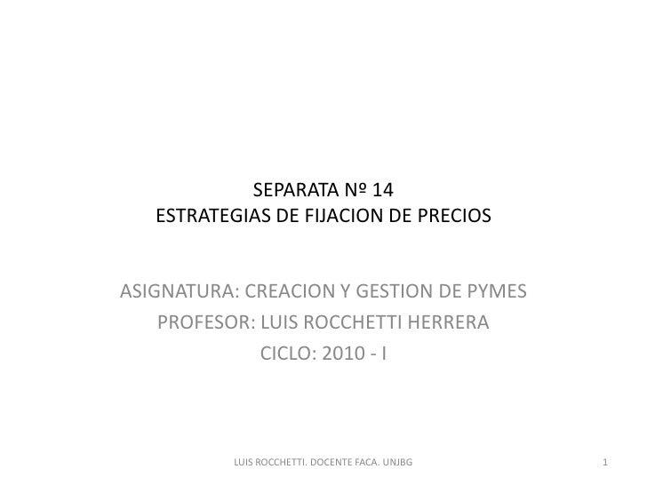 SEPARATA Nº 14 ESTRATEGIAS DE FIJACION DE PRECIOS<br />ASIGNATURA: CREACION Y GESTION DE PYMES<br />PROFESOR: LUIS ROCCHET...