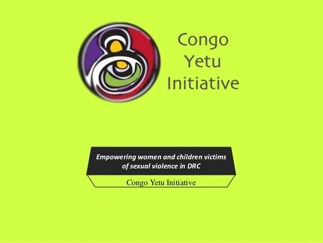 Empowering women and children victims      of sexual violence in DRC        Congo Yetu Initiative