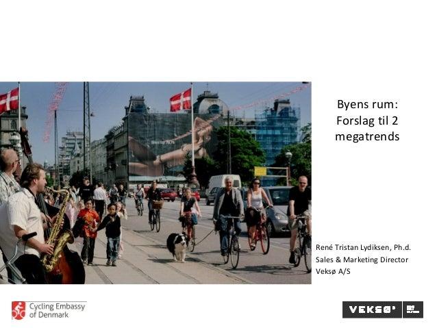 Byens rum: Forslag til 2 megatrends René Tristan Lydiksen, Ph.d. Sales & Marketing Director Veksø A/S