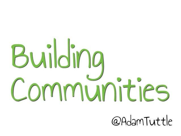 Building Communities @AdamTuttle