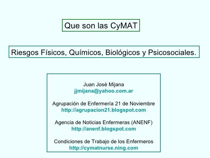 Riesgos Físicos, Químicos, Biológicos y Psicosociales.   Que son las CyMAT Juan José Mijana [email_address] Agrupación de ...
