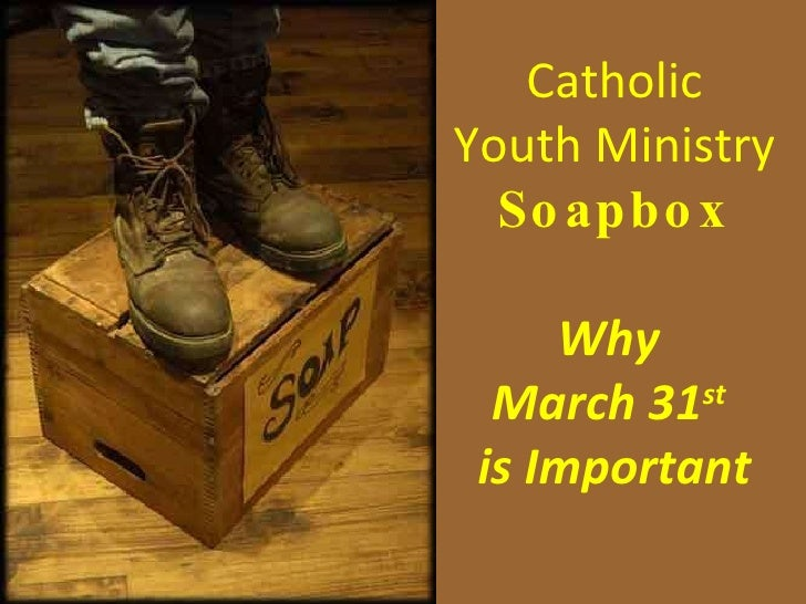 Catholic Youth Ministry Soapbox Why  March 31 st   is Important