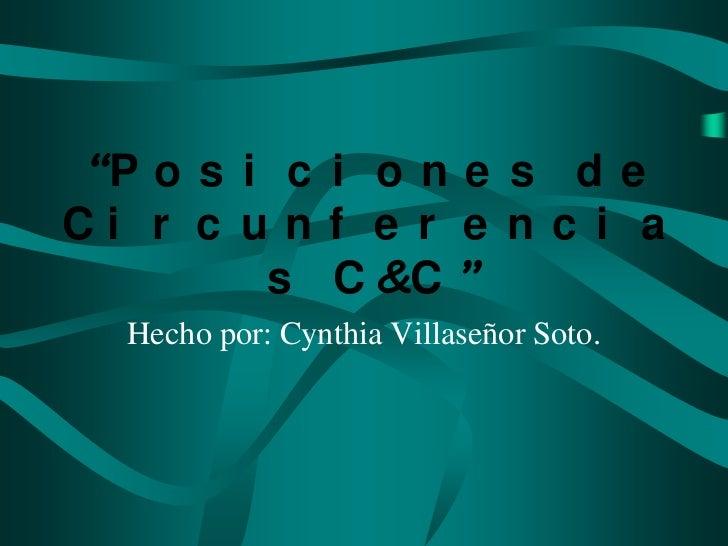 """""""P o s i c i o n e s d eCi r c u n f e r e n c i a        s C &C """"  Hecho por: Cynthia Villaseñor Soto."""
