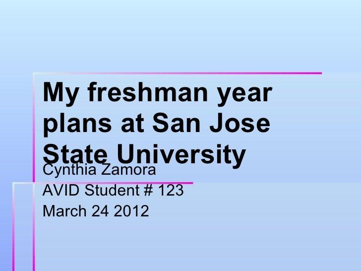 My freshman yearplans at San JoseState UniversityCynthia ZamoraAVID Student # 123March 24 2012
