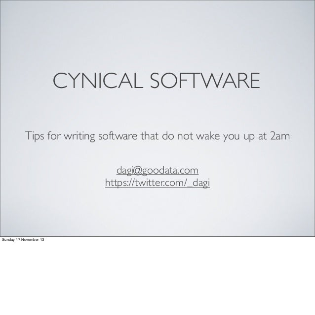 CYNICAL SOFTWARE Tips for writing software that do not wake you up at 2am dagi@goodata.com https://twitter.com/_dagi  Sund...