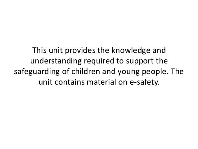 unit 333 safeguarding Unit 21 explain the importance of safeguarding children and young people unit 21 explain the importance of a child or young person-centred approach unit 23 explain what is meant by partnership working in the context of safeguarding.