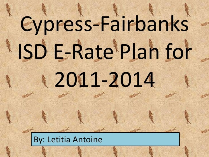 Cypress-FairbanksISD E-Rate Plan for    2011-2014 By: Letitia Antoine