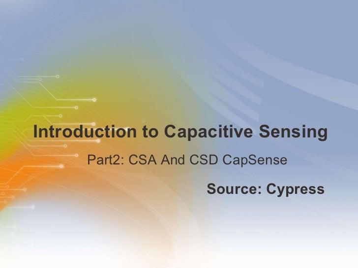 Introduction to Capacitive Sensing <ul><li>Source: Cypress  </li></ul><ul><ul><li>Part2: CSA And CSD CapSense </li></ul></ul>