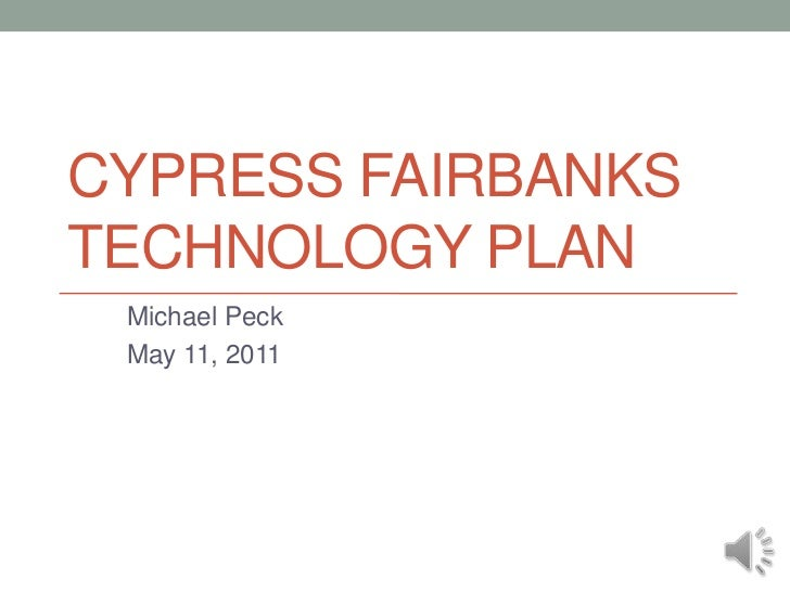 Cypress Fairbanks Technology Plan<br />Michael Peck<br />May 11, 2011<br />