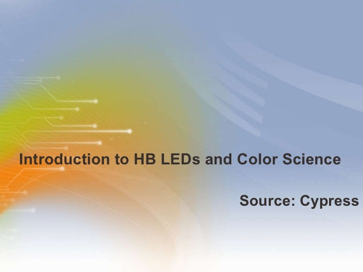 Introduction to HB LEDs and Color Science <ul><li>Source: Cypress </li></ul>