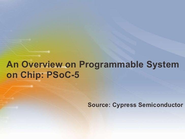 An Overview on Programmable System on Chip: PSoC-5  <ul><li>Source: Cypress Semiconductor </li></ul>