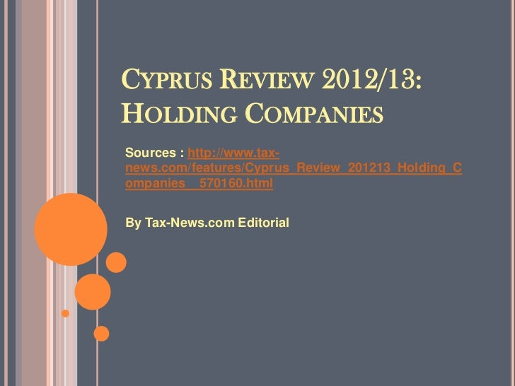 CYPRUS REVIEW 2012/13:HOLDING COMPANIESSources : http://www.tax-news.com/features/Cyprus_Review_201213_Holding_Companies__...