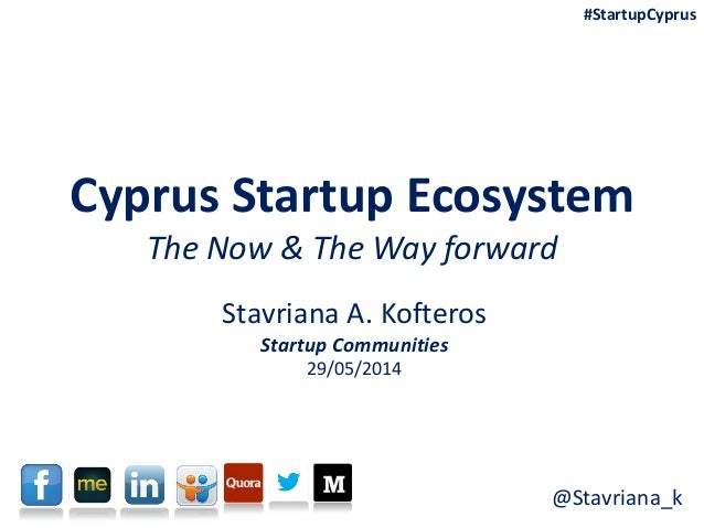 Cyprus Startup Ecosystem The Now & The Way forward Stavriana A. Kofteros Startup Communities 29/05/2014 #StartupCyprus @St...