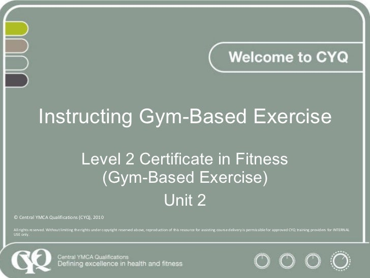 Instructing Gym-Based Exercise Level 2 Certificate in Fitness (Gym-Based Exercise) Unit 2 © Central YMCA Qualifications (C...
