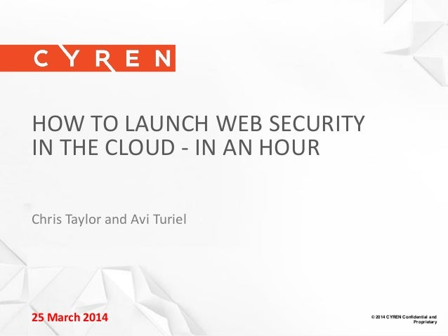 © 2014 CYREN Confidential and Proprietary 1 25 March 2014 © 2014 CYREN Confidential and Proprietary HOW TO LAUNCH WEB SECU...