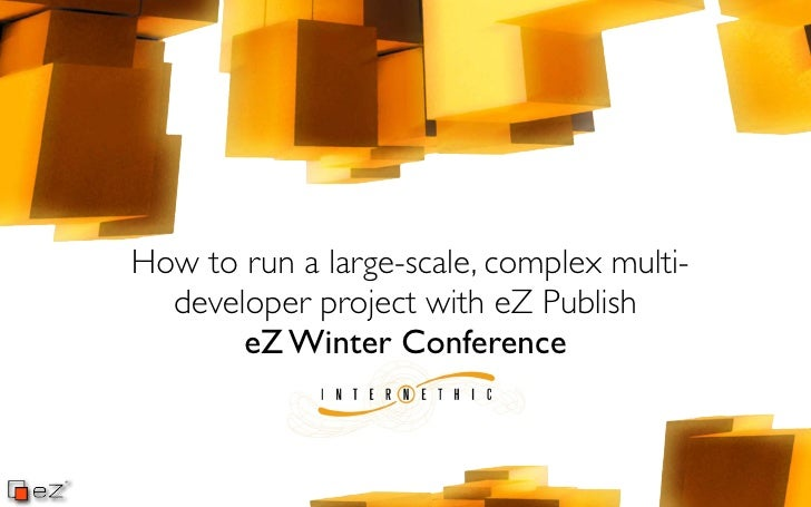 Cyril Fouillot - Internethic - How to run a large-scale, complex multi-developer project with eZ Publish