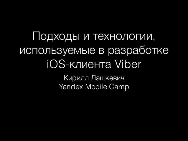 Подходы и технологии,  используемые в разработке  iOS-клиента Viber  Кирилл Лашкевич  Yandex Mobile Camp