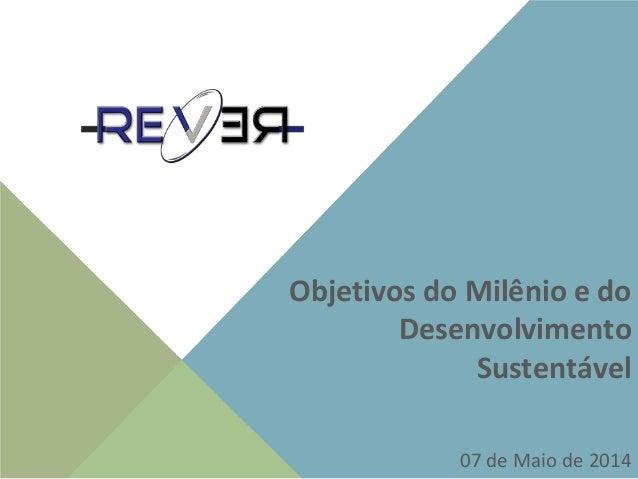 Objetivos do Milênio e do Desenvolvimento Sustentável 07 de Maio de 2014