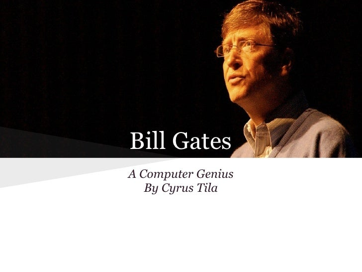 Bill GatesA Computer Genius   By Cyrus Tila
